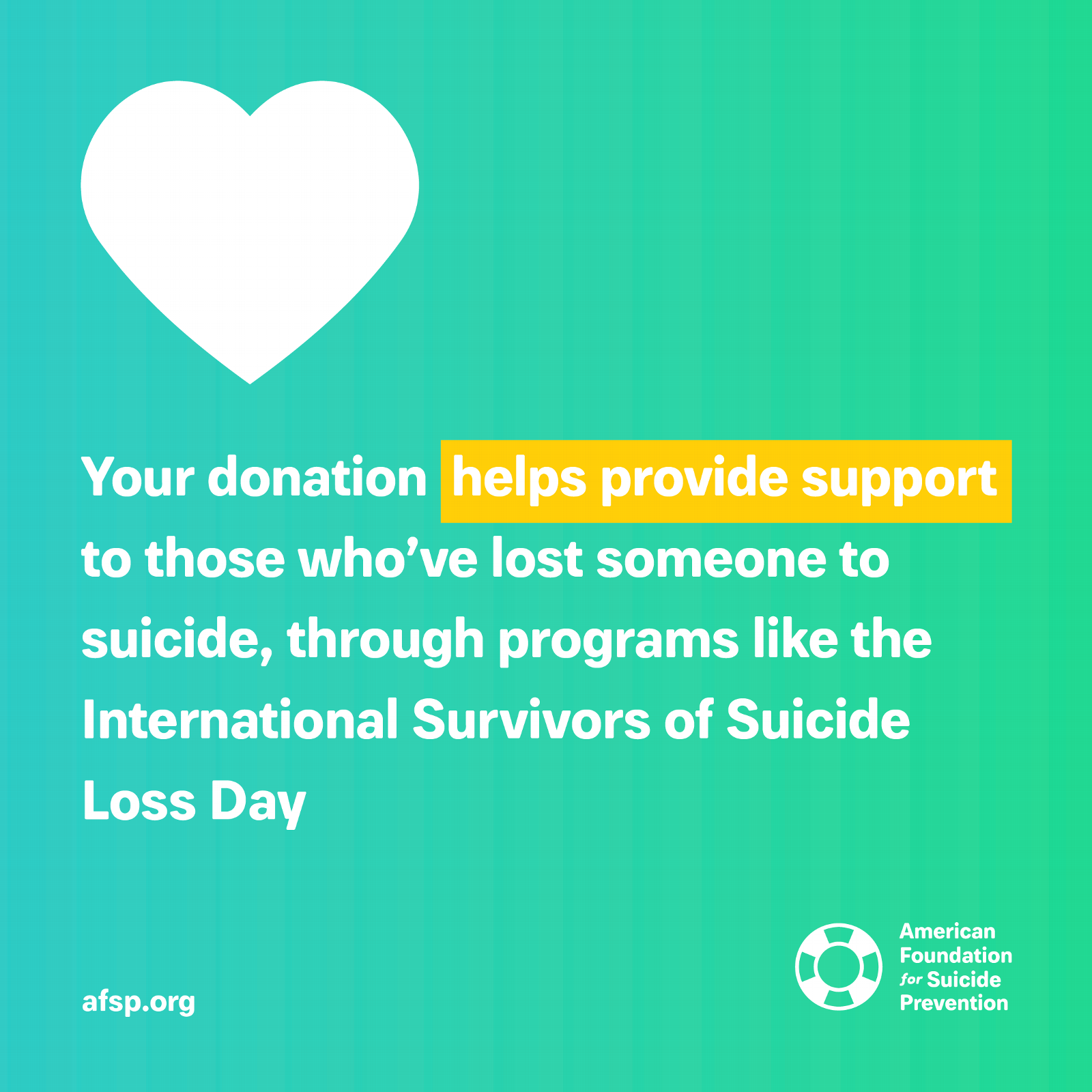 Your donation helps provide support to those who've lost someone to suicide, through programs like the International Survivors of Suicide Loss Day.