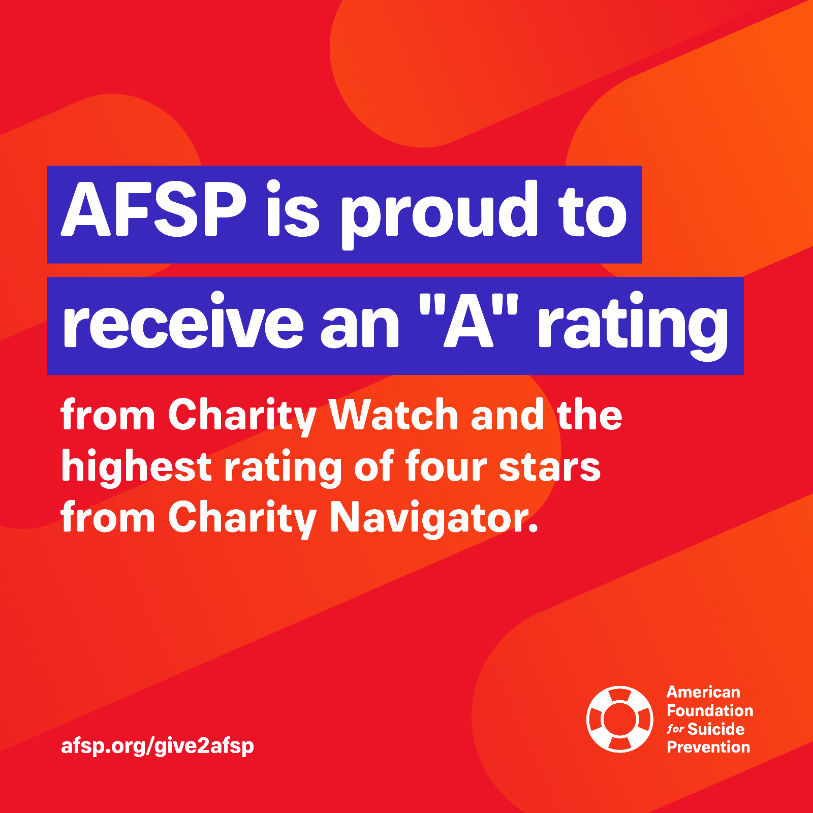 "AFSP is proud to receive an ""A"" rating from Charity Watch and the highest rating of four stars from Charity Navigator."