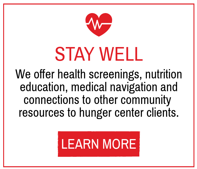 Stay Well - We offer health screenings, nutrition education, medical navigation and connections to other community resource to hunger center clients.