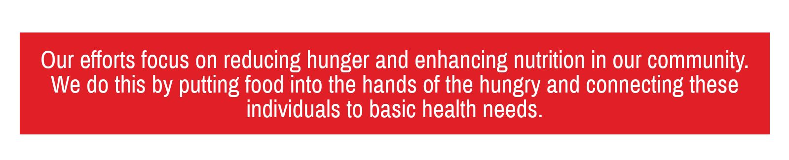 Our efforts focus on reducing hunger and enhancing nutrition in our community. We do this by putting food into the hands of the hungry and connecting these individuals to basic health needs.
