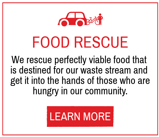 Food Rescue - We rescue perfectly viable food that is destined for our waste stream and get it into the hands of those who are hungry in our community.