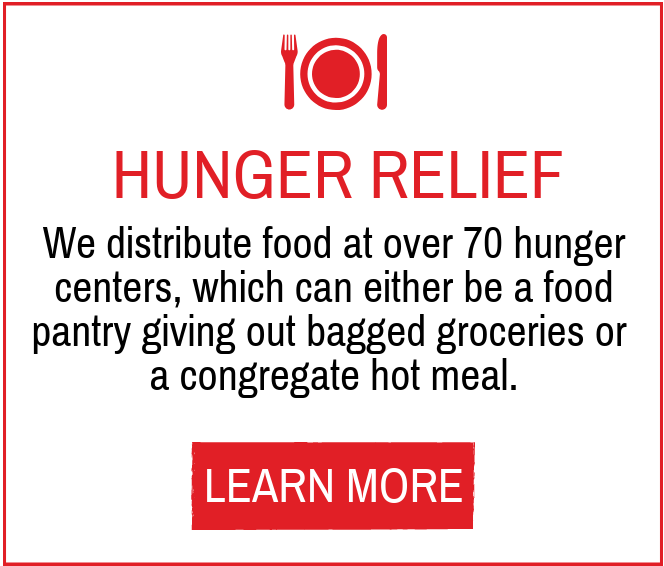 Hunger relief- we distribute food at 73 hunger center, which can either be a food pantry giving out bagged groceries or a congregate hot meal.