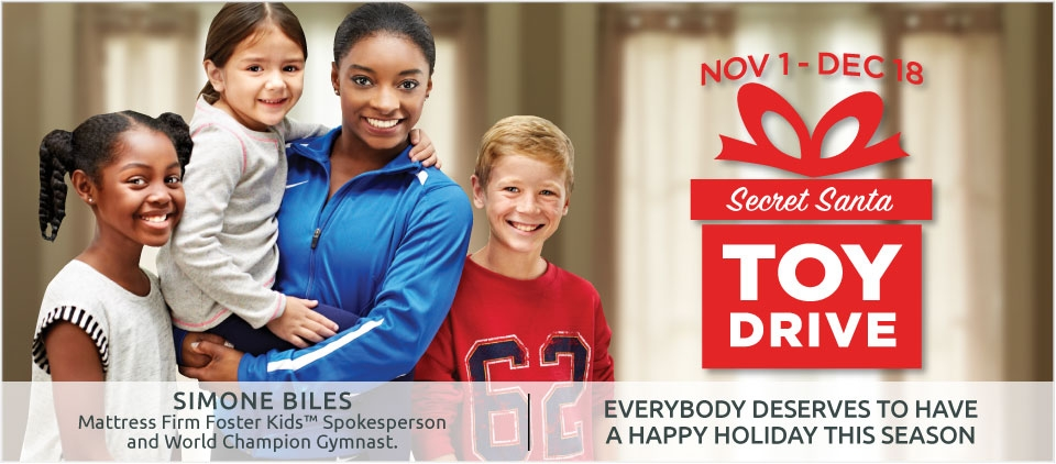 Simone Biles - Mattress Firm Foster Kids spokesperson and world champion gymnast. November 1 to December 18 Secret Santa Toy Drive. Everybody deserves to have a happy holiday this season.