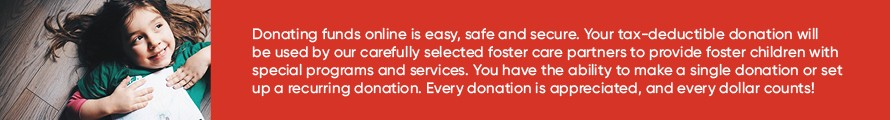 Donating funds online is easy, safe and secure. Your tax-deductible donation will be used by our carefully selected foster care partners to provide foster children with special programs and services. You have the ability to make a single donation or set up a recurring donation. Every donation is appreciated, and every dollar counts!