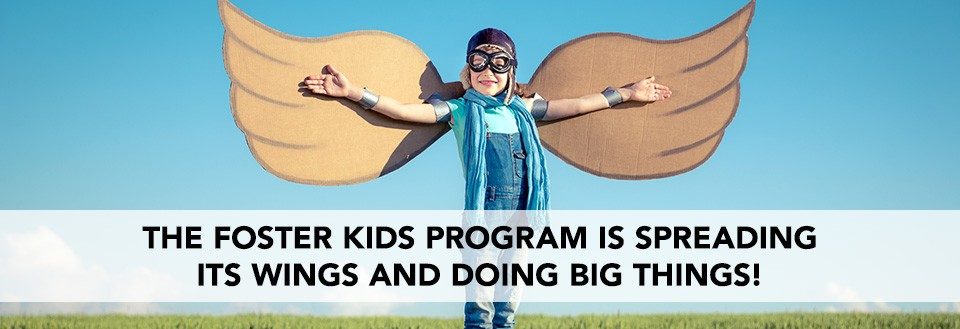 The Foster Kids Program is Spreading its wings and doing big things!