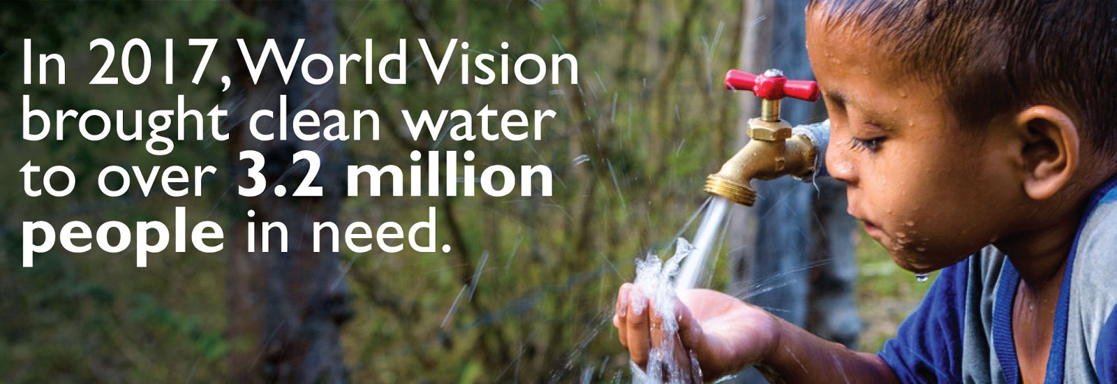 In 2017, World Vision brought clean water to over 3.2 million people in need